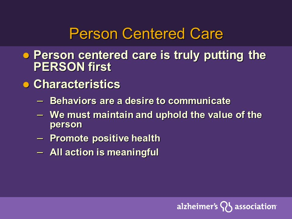 Person Centered Care Person centered care is truly putting the PERSON first Person centered care is truly putting the PERSON first Characteristics Characteristics – Behaviors are a desire to communicate – We must maintain and uphold the value of the person – Promote positive health – All action is meaningful