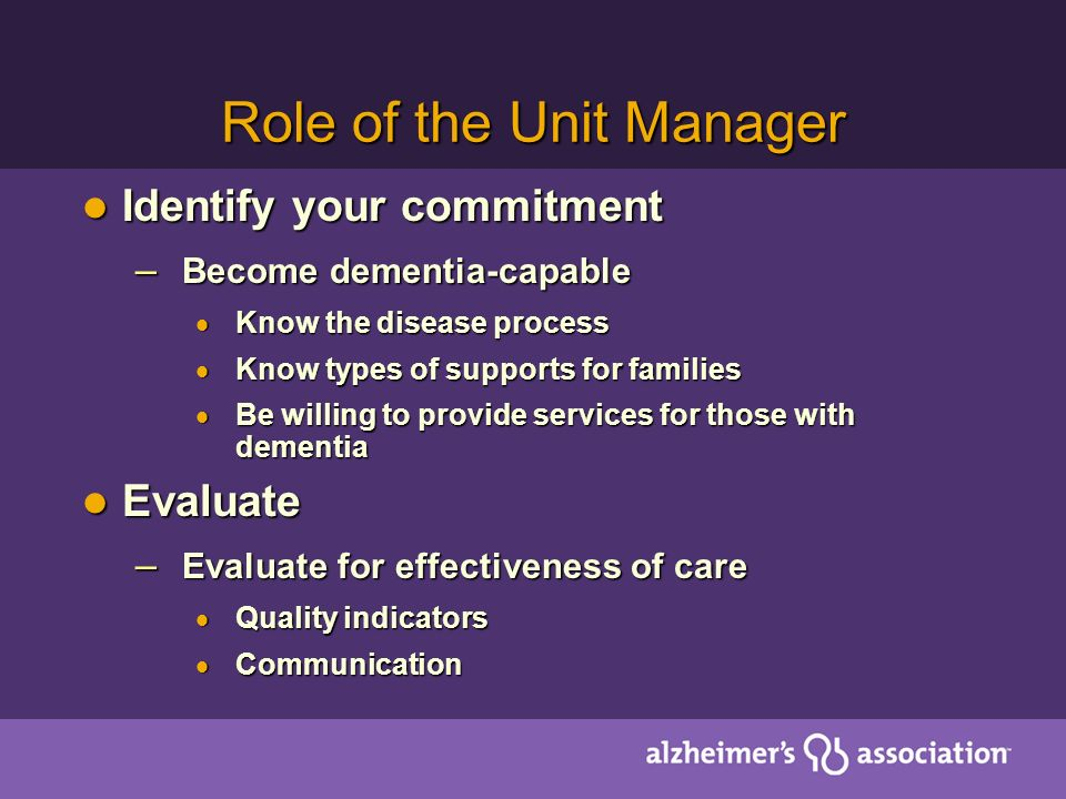 Role of the Unit Manager Identify your commitment Identify your commitment – Become dementia-capable Know the disease process Know the disease process Know types of supports for families Know types of supports for families Be willing to provide services for those with dementia Be willing to provide services for those with dementia Evaluate Evaluate – Evaluate for effectiveness of care Quality indicators Quality indicators Communication Communication