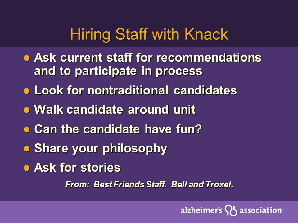 Hiring Staff with Knack Ask current staff for recommendations and to participate in process Ask current staff for recommendations and to participate in process Look for nontraditional candidates Look for nontraditional candidates Walk candidate around unit Walk candidate around unit Can the candidate have fun.