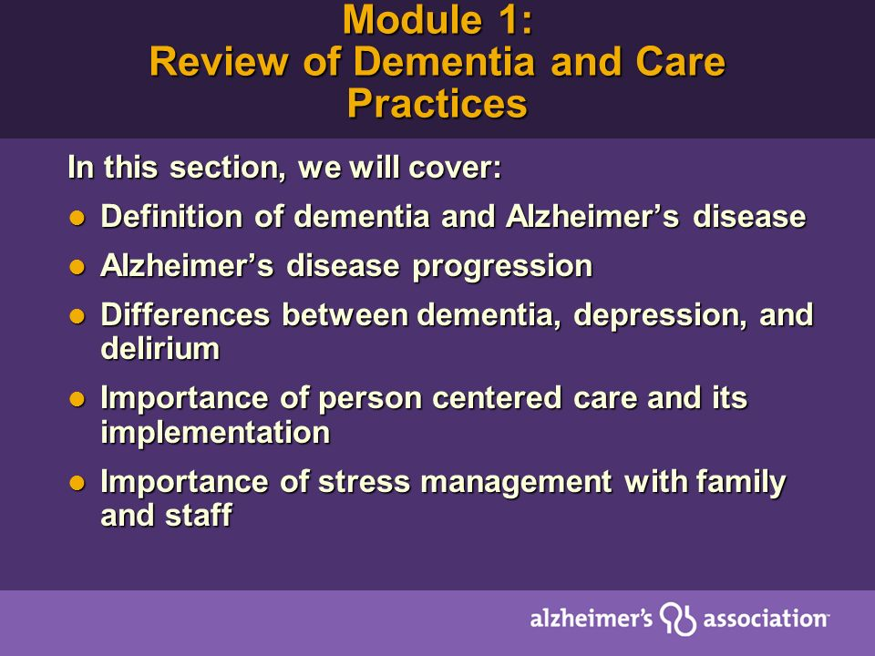 Module 1: Review of Dementia and Care Practices In this section, we will cover: Definition of dementia and Alzheimers disease Definition of dementia and Alzheimers disease Alzheimers disease progression Alzheimers disease progression Differences between dementia, depression, and delirium Differences between dementia, depression, and delirium Importance of person centered care and its implementation Importance of person centered care and its implementation Importance of stress management with family and staff Importance of stress management with family and staff