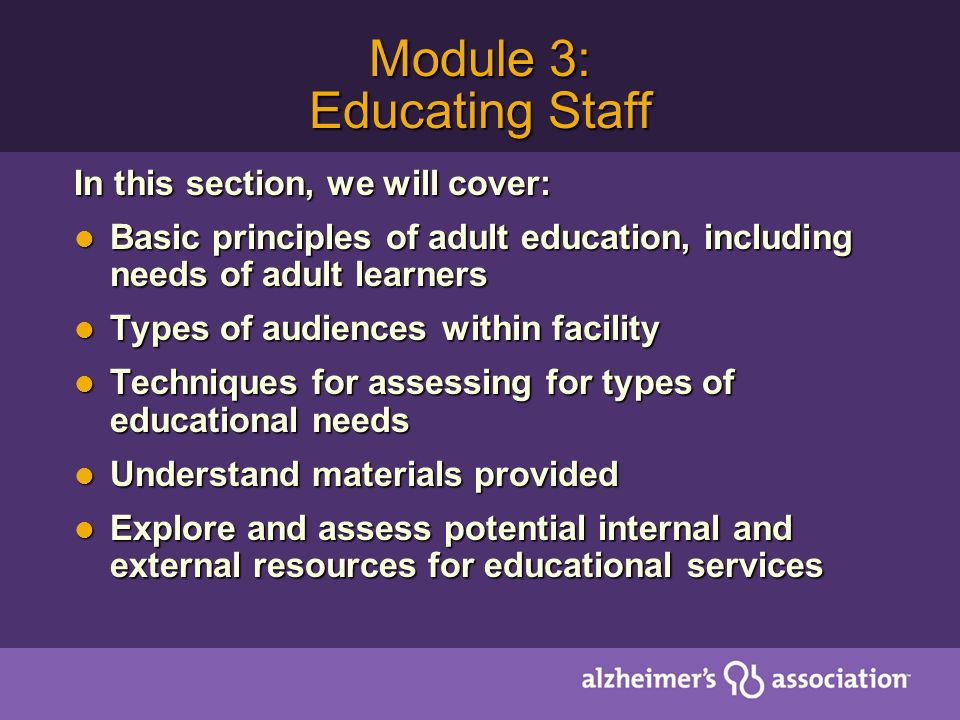 Module 3: Educating Staff In this section, we will cover: Basic principles of adult education, including needs of adult learners Basic principles of adult education, including needs of adult learners Types of audiences within facility Types of audiences within facility Techniques for assessing for types of educational needs Techniques for assessing for types of educational needs Understand materials provided Understand materials provided Explore and assess potential internal and external resources for educational services Explore and assess potential internal and external resources for educational services
