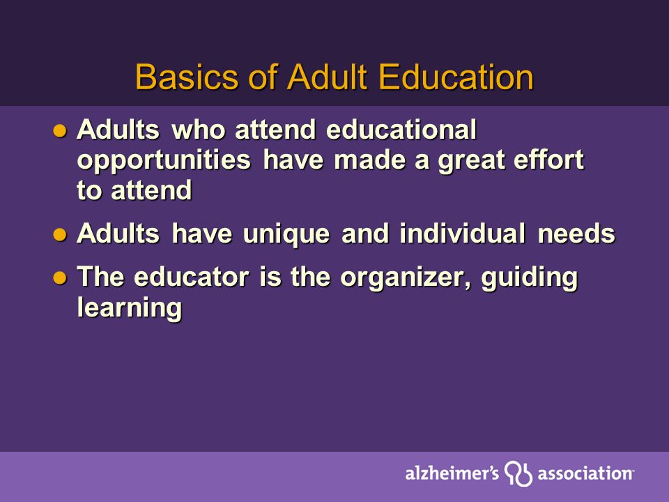 Basics of Adult Education Adults who attend educational opportunities have made a great effort to attend Adults who attend educational opportunities have made a great effort to attend Adults have unique and individual needs Adults have unique and individual needs The educator is the organizer, guiding learning The educator is the organizer, guiding learning