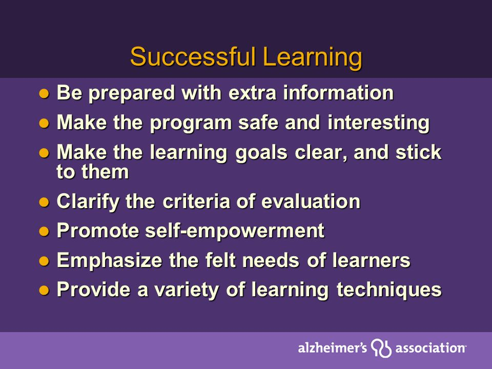 Successful Learning Be prepared with extra information Be prepared with extra information Make the program safe and interesting Make the program safe and interesting Make the learning goals clear, and stick to them Make the learning goals clear, and stick to them Clarify the criteria of evaluation Clarify the criteria of evaluation Promote self-empowerment Promote self-empowerment Emphasize the felt needs of learners Emphasize the felt needs of learners Provide a variety of learning techniques Provide a variety of learning techniques