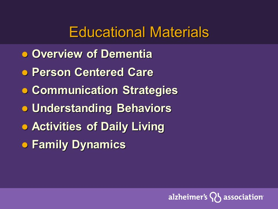 Educational Materials Overview of Dementia Overview of Dementia Person Centered Care Person Centered Care Communication Strategies Communication Strategies Understanding Behaviors Understanding Behaviors Activities of Daily Living Activities of Daily Living Family Dynamics Family Dynamics