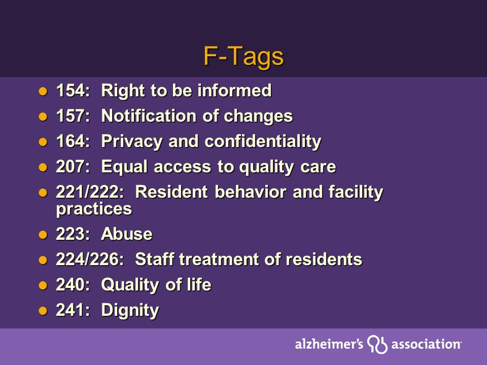 F-Tags 154: Right to be informed 154: Right to be informed 157: Notification of changes 157: Notification of changes 164: Privacy and confidentiality 164: Privacy and confidentiality 207: Equal access to quality care 207: Equal access to quality care 221/222: Resident behavior and facility practices 221/222: Resident behavior and facility practices 223: Abuse 223: Abuse 224/226: Staff treatment of residents 224/226: Staff treatment of residents 240: Quality of life 240: Quality of life 241: Dignity 241: Dignity