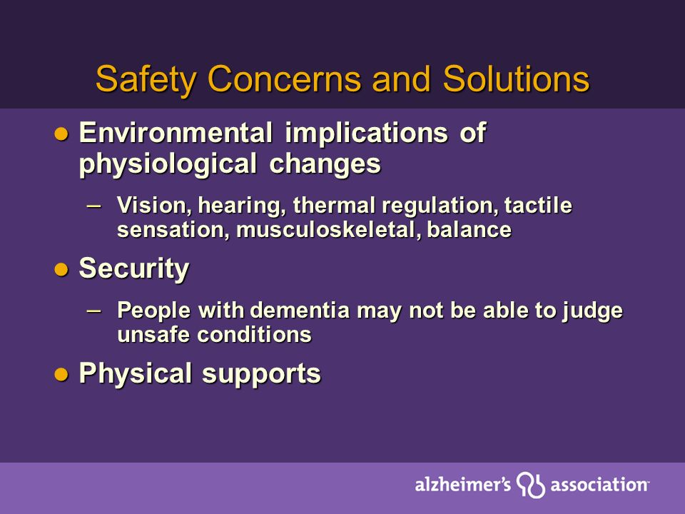 Safety Concerns and Solutions Environmental implications of physiological changes Environmental implications of physiological changes – Vision, hearing, thermal regulation, tactile sensation, musculoskeletal, balance Security Security – People with dementia may not be able to judge unsafe conditions Physical supports Physical supports