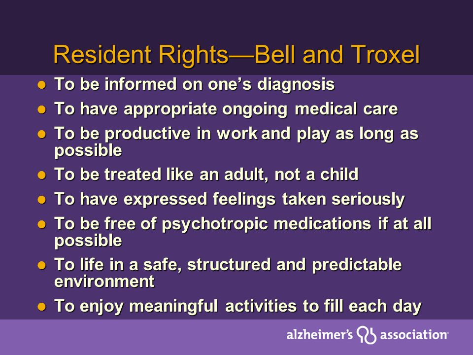 Resident RightsBell and Troxel To be informed on ones diagnosis To be informed on ones diagnosis To have appropriate ongoing medical care To have appropriate ongoing medical care To be productive in work and play as long as possible To be productive in work and play as long as possible To be treated like an adult, not a child To be treated like an adult, not a child To have expressed feelings taken seriously To have expressed feelings taken seriously To be free of psychotropic medications if at all possible To be free of psychotropic medications if at all possible To life in a safe, structured and predictable environment To life in a safe, structured and predictable environment To enjoy meaningful activities to fill each day To enjoy meaningful activities to fill each day
