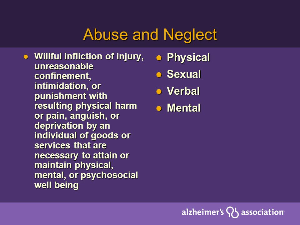 Abuse and Neglect Willful infliction of injury, unreasonable confinement, intimidation, or punishment with resulting physical harm or pain, anguish, or deprivation by an individual of goods or services that are necessary to attain or maintain physical, mental, or psychosocial well being Willful infliction of injury, unreasonable confinement, intimidation, or punishment with resulting physical harm or pain, anguish, or deprivation by an individual of goods or services that are necessary to attain or maintain physical, mental, or psychosocial well being Physical Physical Sexual Sexual Verbal Verbal Mental Mental