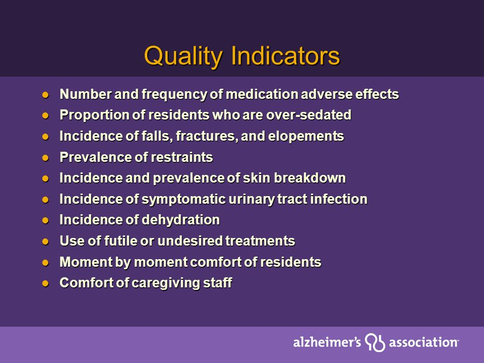 Quality Indicators Number and frequency of medication adverse effects Number and frequency of medication adverse effects Proportion of residents who are over-sedated Proportion of residents who are over-sedated Incidence of falls, fractures, and elopements Incidence of falls, fractures, and elopements Prevalence of restraints Prevalence of restraints Incidence and prevalence of skin breakdown Incidence and prevalence of skin breakdown Incidence of symptomatic urinary tract infection Incidence of symptomatic urinary tract infection Incidence of dehydration Incidence of dehydration Use of futile or undesired treatments Use of futile or undesired treatments Moment by moment comfort of residents Moment by moment comfort of residents Comfort of caregiving staff Comfort of caregiving staff