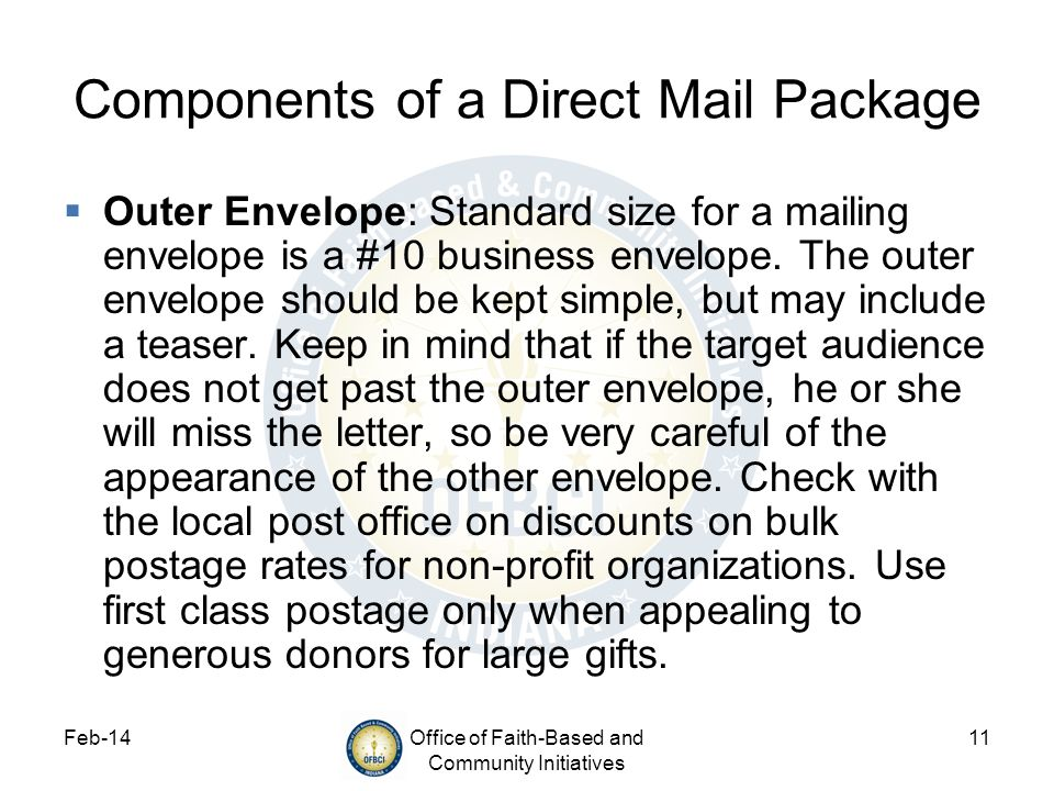 Feb-14Office of Faith-Based and Community Initiatives 11 Components of a Direct Mail Package Outer Envelope: Standard size for a mailing envelope is a #10 business envelope.