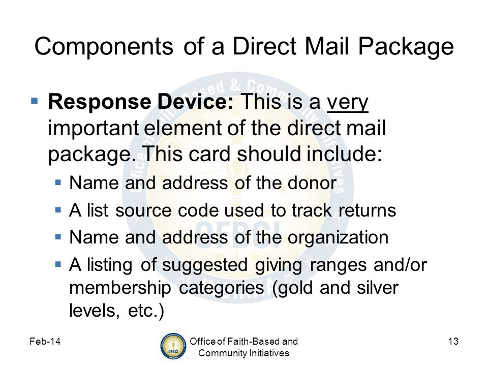 Feb-14Office of Faith-Based and Community Initiatives 13 Components of a Direct Mail Package Response Device: This is a very important element of the direct mail package.