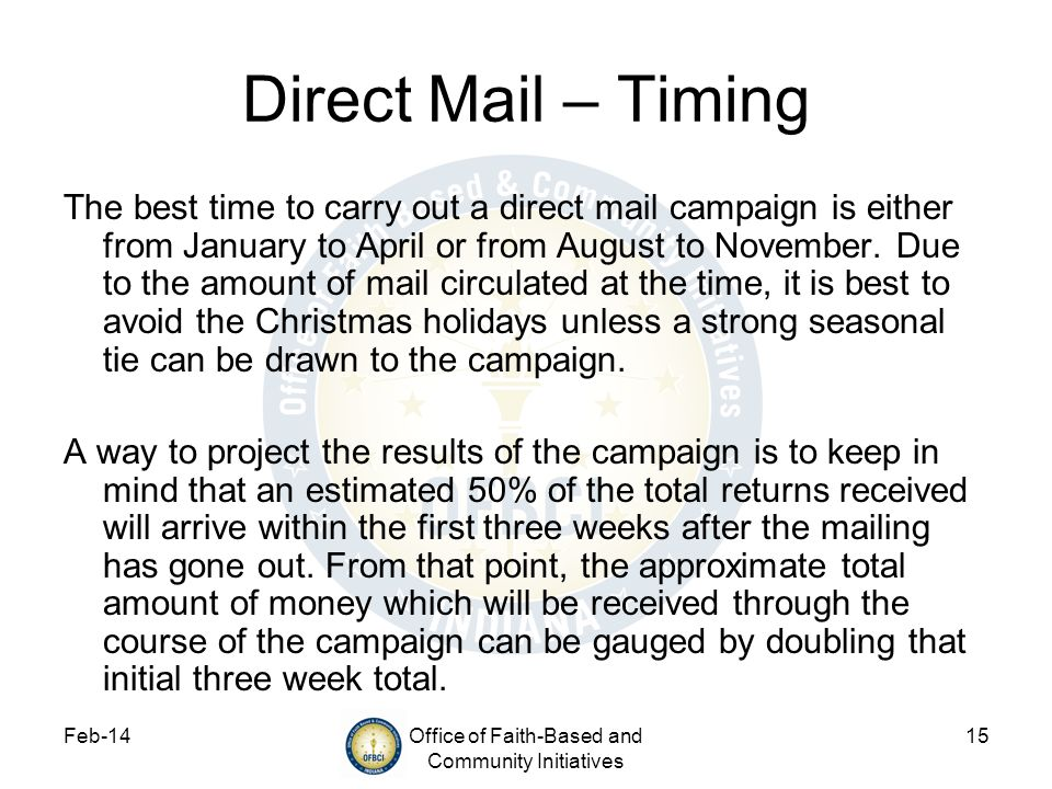 Feb-14Office of Faith-Based and Community Initiatives 15 Direct Mail – Timing The best time to carry out a direct mail campaign is either from January to April or from August to November.