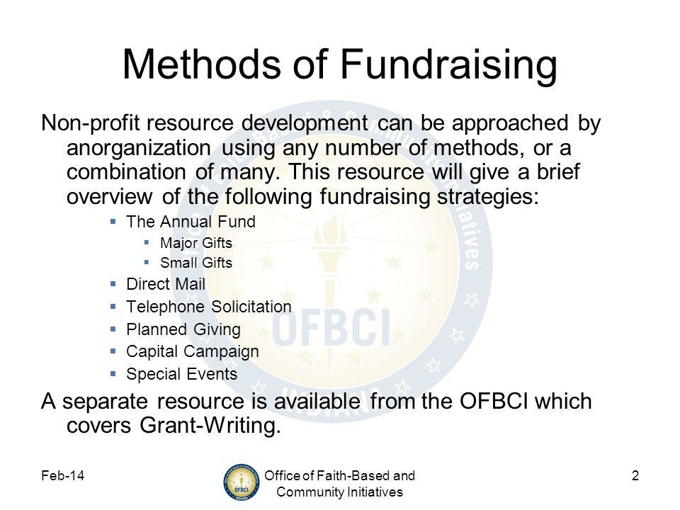 Feb-14Office of Faith-Based and Community Initiatives 33 Additional Resources Blackbaud Resources: http://www.blackbaud.com/resources/white- papers.aspx#Fundraising http://www.blackbaud.com/resources/white- papers.aspx#Fundraising Free Management Help: http://www.managementhelp.org/fndrsng/np_raise/np_raise.htm http://www.managementhelp.org/fndrsng/np_raise/np_raise.htm The Fundraising School at the IU Center on Philanthropy: http://www.philanthropy.iupui.edu/TheFundRaisingSchool/ Fundraising Tips and Tools: http://nonprofit.about.com/od/fundraising/Fundraising_Tips_and_To ols.htm http://nonprofit.about.com/od/fundraising/Fundraising_Tips_and_To ols.htm The Nonprofit Times http://www.nptimes.com/http://www.nptimes.com/
