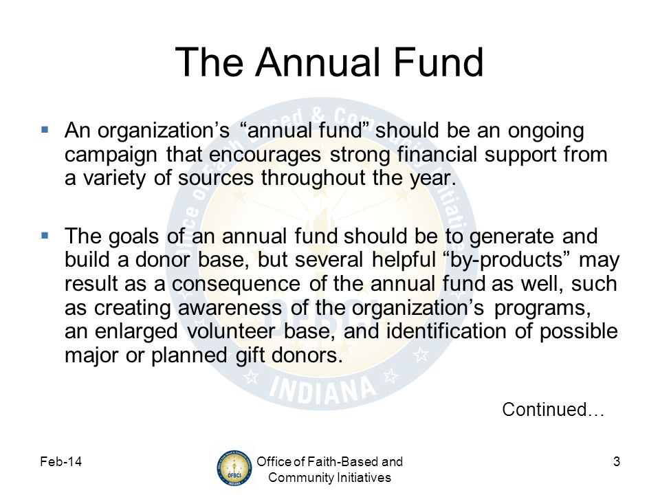 Feb-14Office of Faith-Based and Community Initiatives 4 The Annual Fund Continued The basic formula of an annual fund throughout a series of years should be to: Get a gift from a donor Repeat the donors gift annually Upgrade the gift each year This is typically achieved through a direct mail and/or telephone campaign.