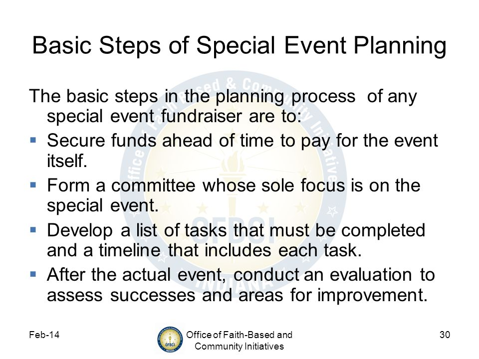 Feb-14Office of Faith-Based and Community Initiatives 30 Basic Steps of Special Event Planning The basic steps in the planning process of any special event fundraiser are to: Secure funds ahead of time to pay for the event itself.