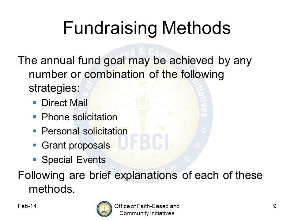 Feb-14Office of Faith-Based and Community Initiatives 9 Fundraising Methods The annual fund goal may be achieved by any number or combination of the following strategies: Direct Mail Phone solicitation Personal solicitation Grant proposals Special Events Following are brief explanations of each of these methods.