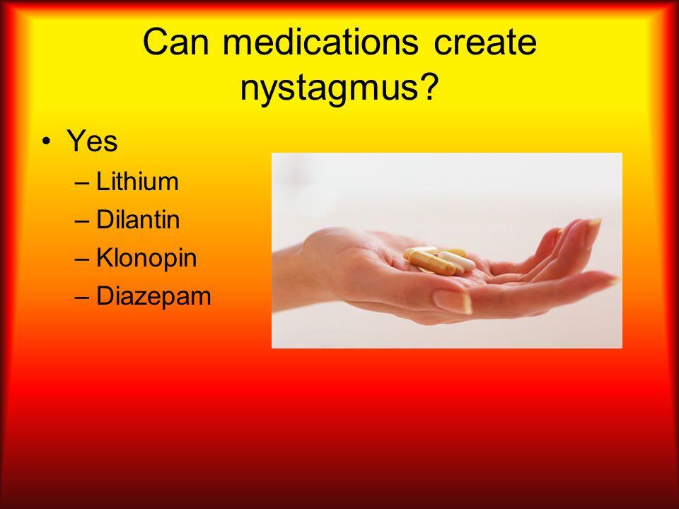 Can medications create nystagmus? –Lithium –Dilantin –Klonopin –Diazepam