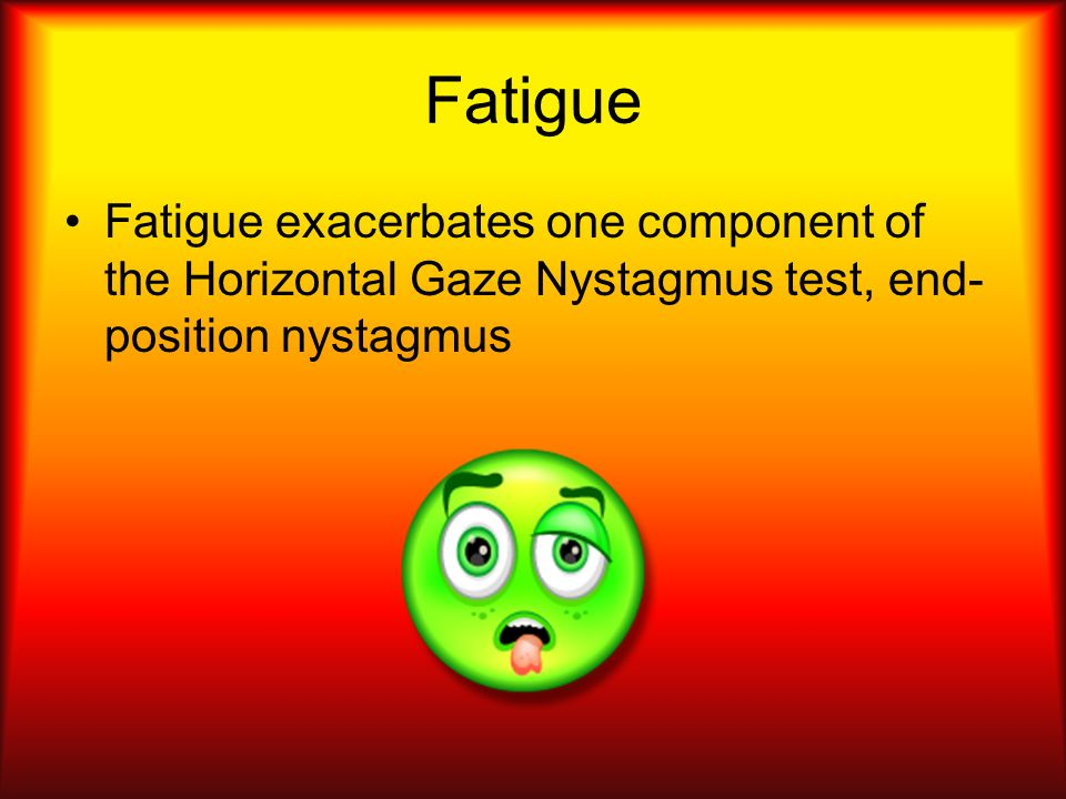 Fatigue Fatigue exacerbates one component of the Horizontal Gaze Nystagmus test, end- position nystagmus