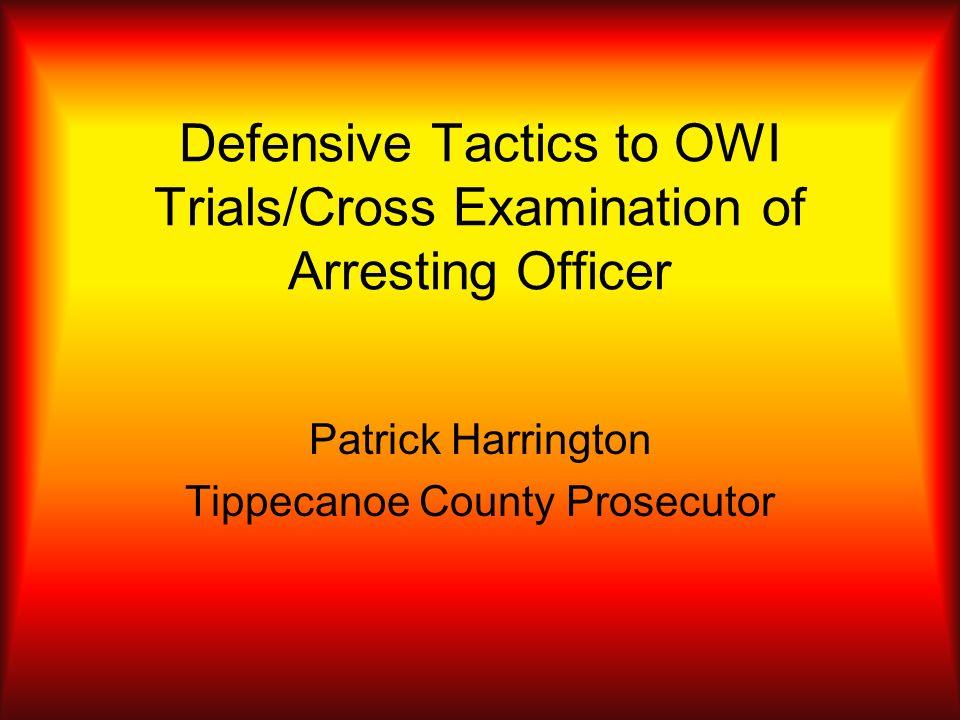 Defensive Tactics to OWI Trials/Cross Examination of Arresting Officer Patrick Harrington Tippecanoe County Prosecutor
