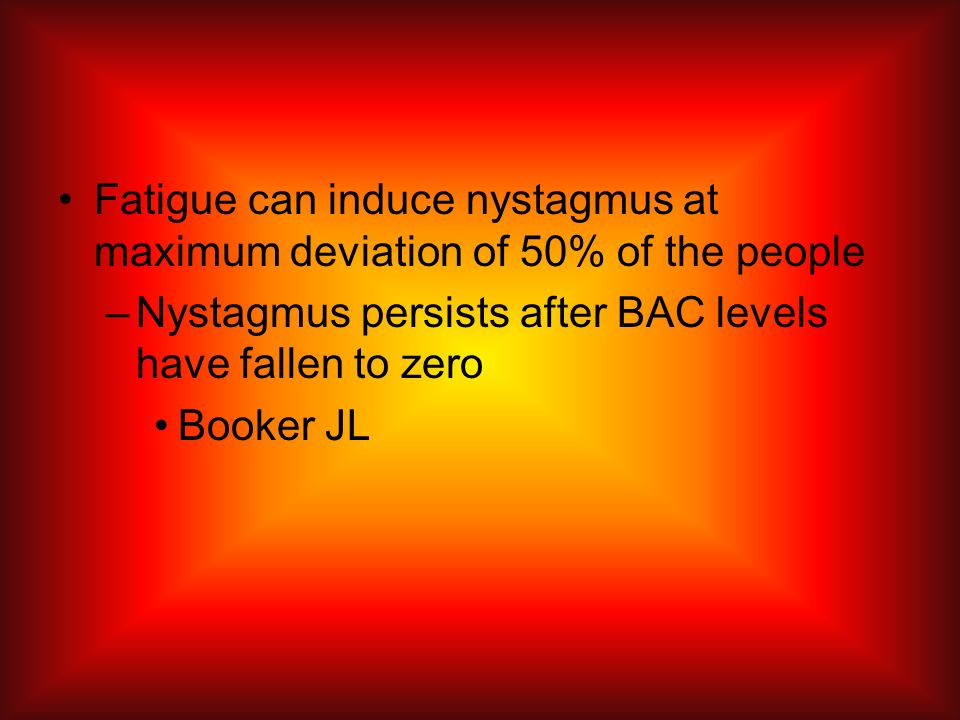 Fatigue can induce nystagmus at maximum deviation of 50% of the people –Nystagmus persists after BAC levels have fallen to zero Booker JL