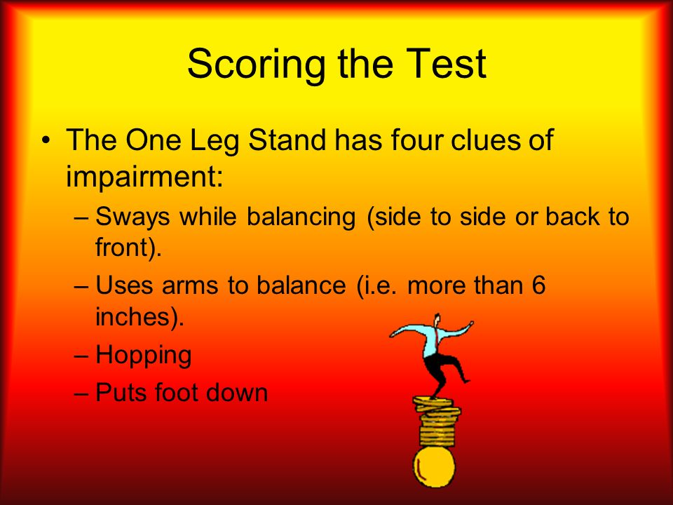 Scoring the Test The One Leg Stand has four clues of impairment: –S–Sways while balancing (side to side or back to front). –U–Uses arms to balance (i.
