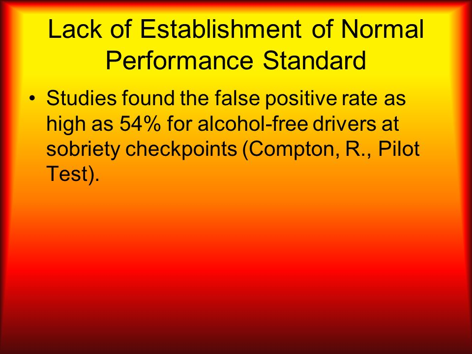 Lack of Establishment of Normal Performance Standard Studies found the false positive rate as high as 54% for alcohol-free drivers at sobriety checkpo