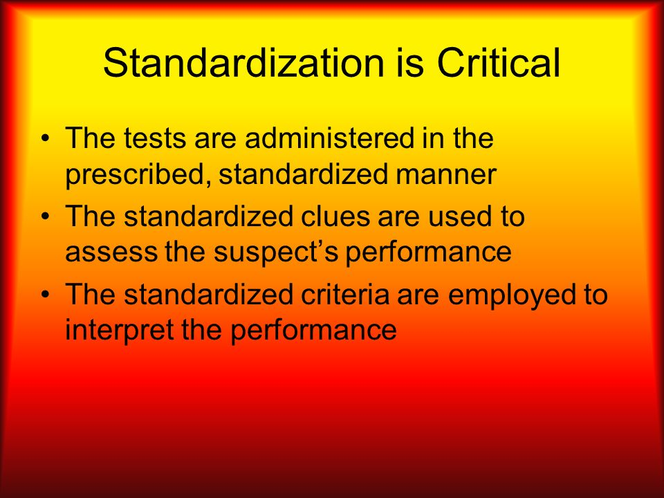Standardization is Critical The tests are administered in the prescribed, standardized manner The standardized clues are used to assess the suspects p