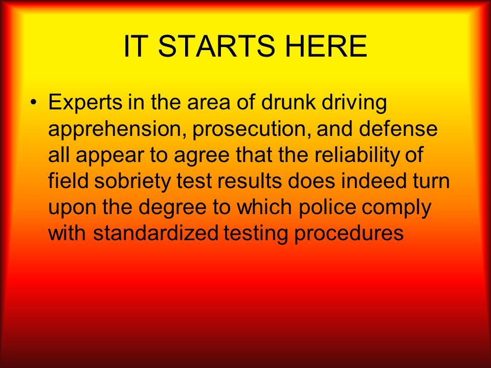 IT STARTS HERE Experts in the area of drunk driving apprehension, prosecution, and defense all appear to agree that the reliability of field sobriety
