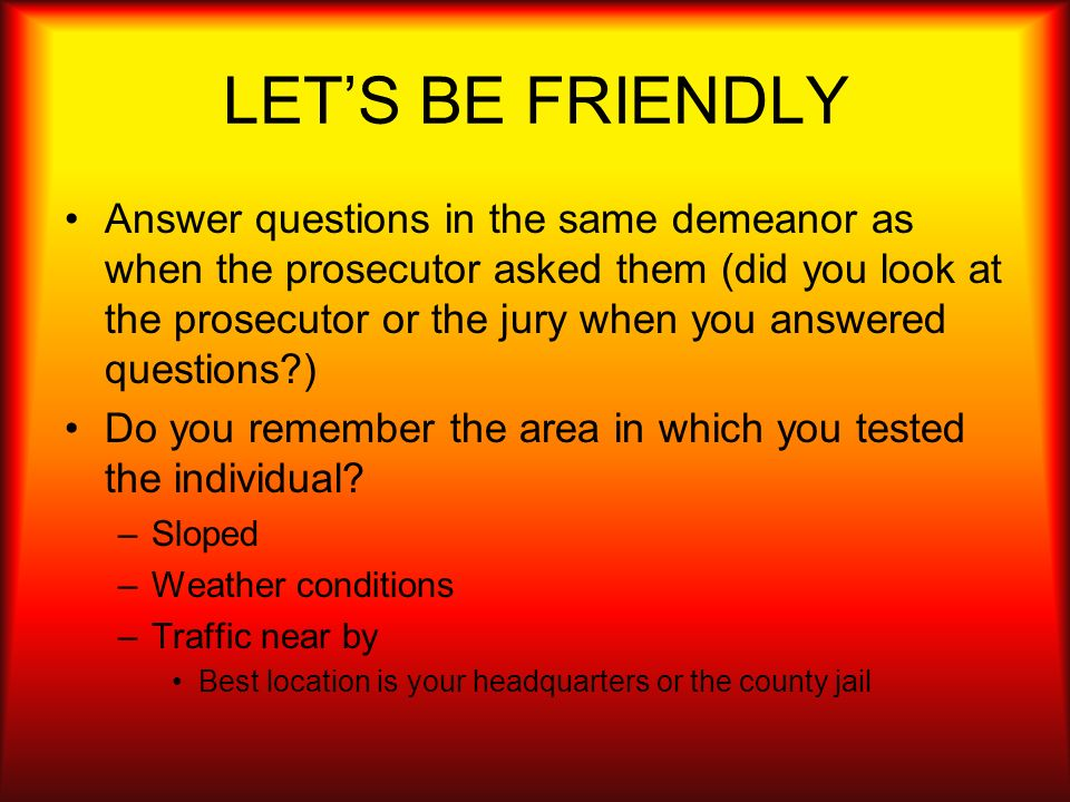 LETS BE FRIENDLY Answer questions in the same demeanor as when the prosecutor asked them (did you look at the prosecutor or the jury when you answered