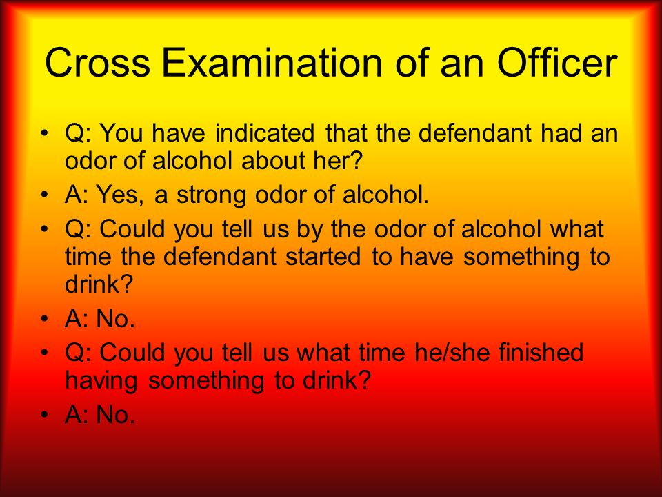 Cross Examination of an Officer Q: You have indicated that the defendant had an odor of alcohol about her? A: Yes, a strong odor of alcohol. Q: Could