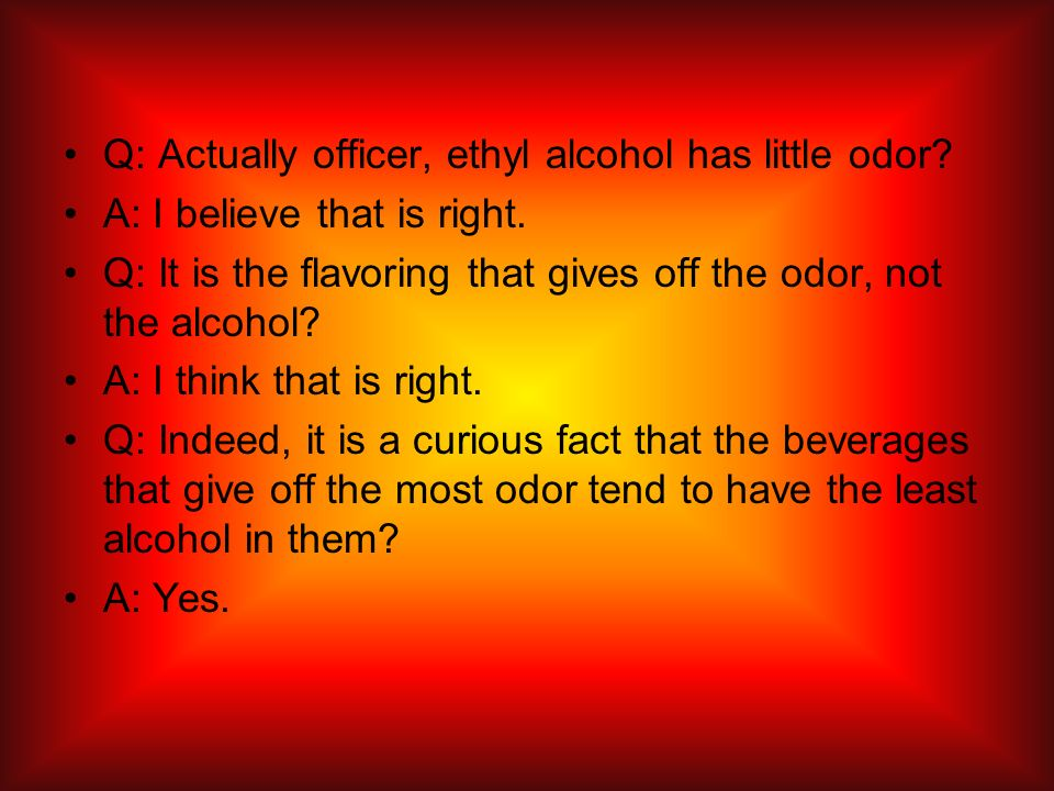 Q: Actually officer, ethyl alcohol has little odor? A: I believe that is right. Q: It is the flavoring that gives off the odor, not the alcohol? A: I