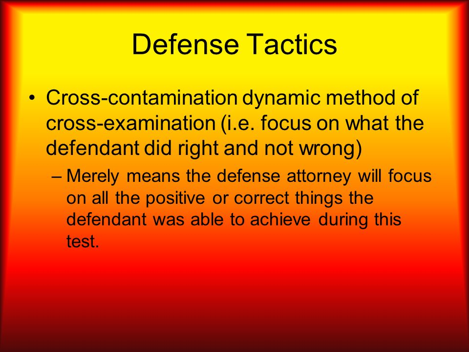 Defense Tactics Cross-contamination dynamic method of cross-examination (i.e. focus on what the defendant did right and not wrong) –Merely means the d