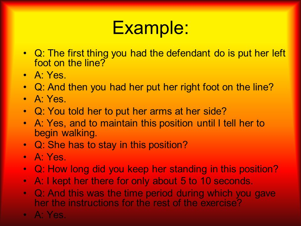 Example: Q: The first thing you had the defendant do is put her left foot on the line? A: Yes. Q: And then you had her put her right foot on the line?
