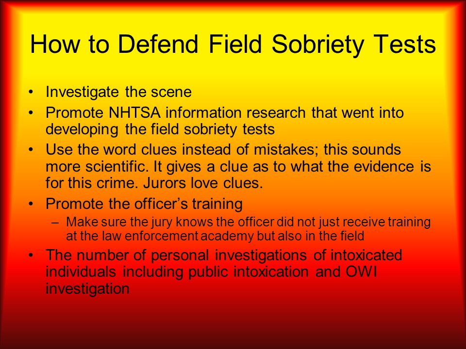 How to Defend Field Sobriety Tests Investigate the scene Promote NHTSA information research that went into developing the field sobriety tests Use the