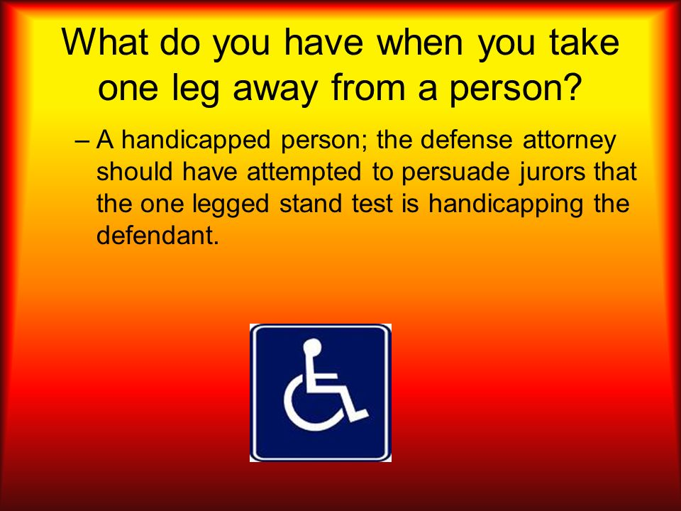What do you have when you take one leg away from a person? –A handicapped person; the defense attorney should have attempted to persuade jurors that t