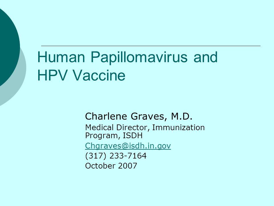 Human Papillomavirus and HPV Vaccine Charlene Graves, M.D. Medical Director, Immunization Program, ISDH Chgraves@isdh.in.gov (317) 233-7164 October 20