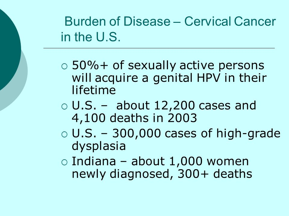 Burden of Disease – Cervical Cancer in the U.S. 50%+ of sexually active persons will acquire a genital HPV in their lifetime U.S. – about 12,200 cases