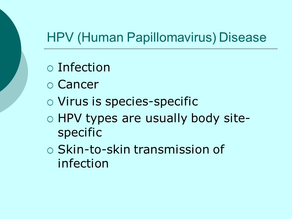 HPV (Human Papillomavirus) Disease Infection Cancer Virus is species-specific HPV types are usually body site- specific Skin-to-skin transmission of i
