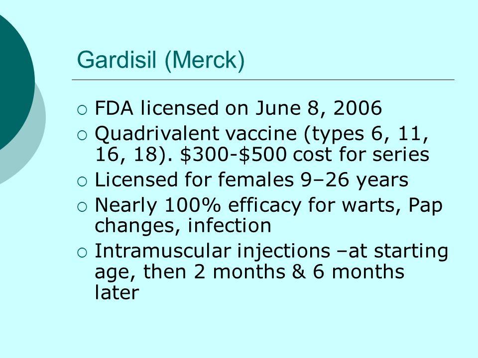 Gardisil (Merck) FDA licensed on June 8, 2006 Quadrivalent vaccine (types 6, 11, 16, 18). $300-$500 cost for series Licensed for females 9–26 years Ne