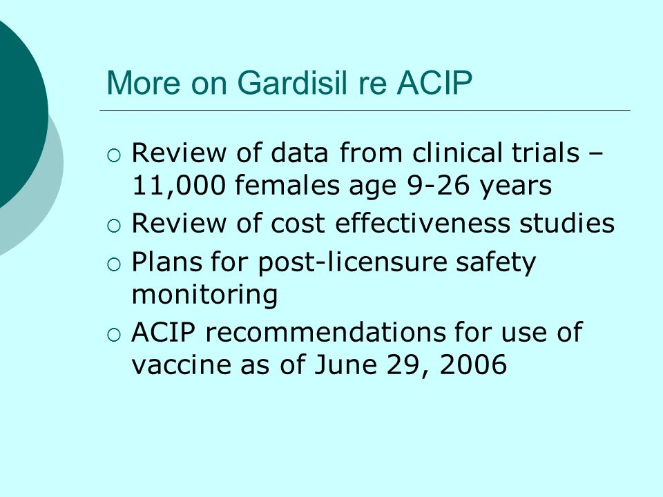 More on Gardisil re ACIP Review of data from clinical trials – 11,000 females age 9-26 years Review of cost effectiveness studies Plans for post-licen