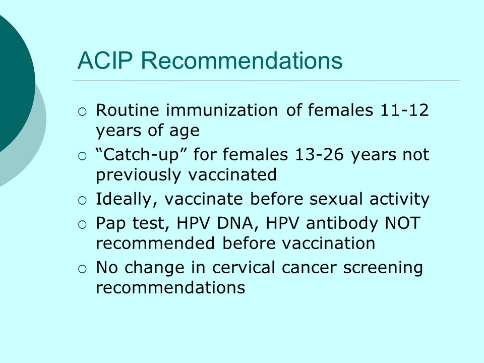 ACIP Recommendations Routine immunization of females 11-12 years of age Catch-up for females 13-26 years not previously vaccinated Ideally, vaccinate