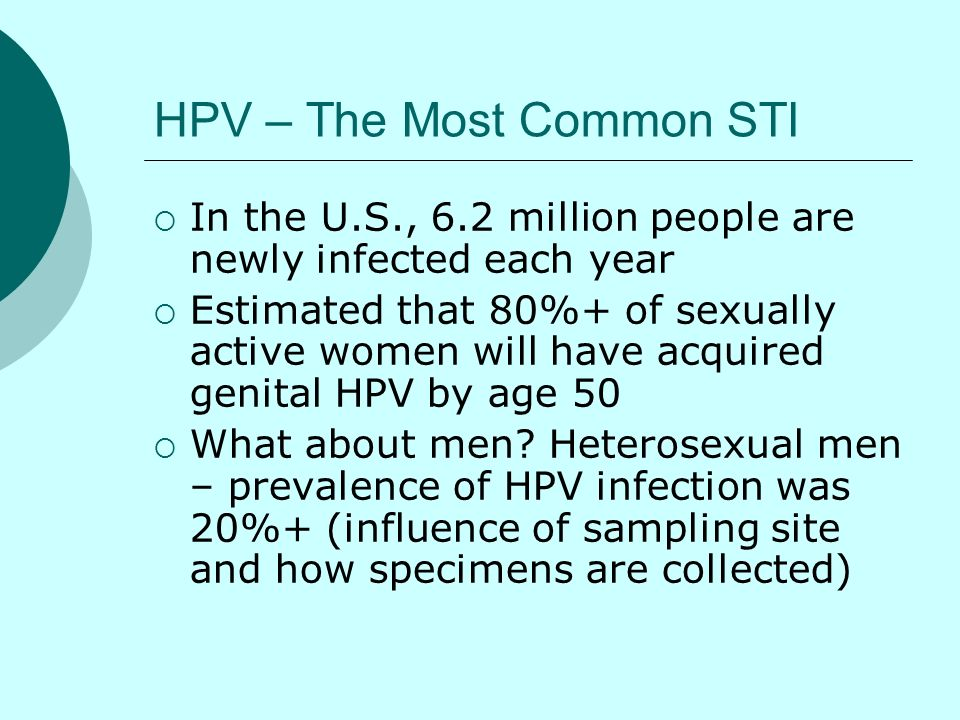 HPV – The Most Common STI In the U.S., 6.2 million people are newly infected each year Estimated that 80%+ of sexually active women will have acquired