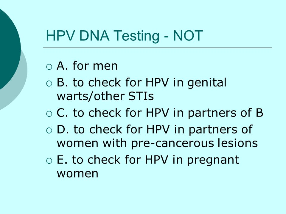 HPV DNA Testing - NOT A. for men B. to check for HPV in genital warts/other STIs C. to check for HPV in partners of B D. to check for HPV in partners