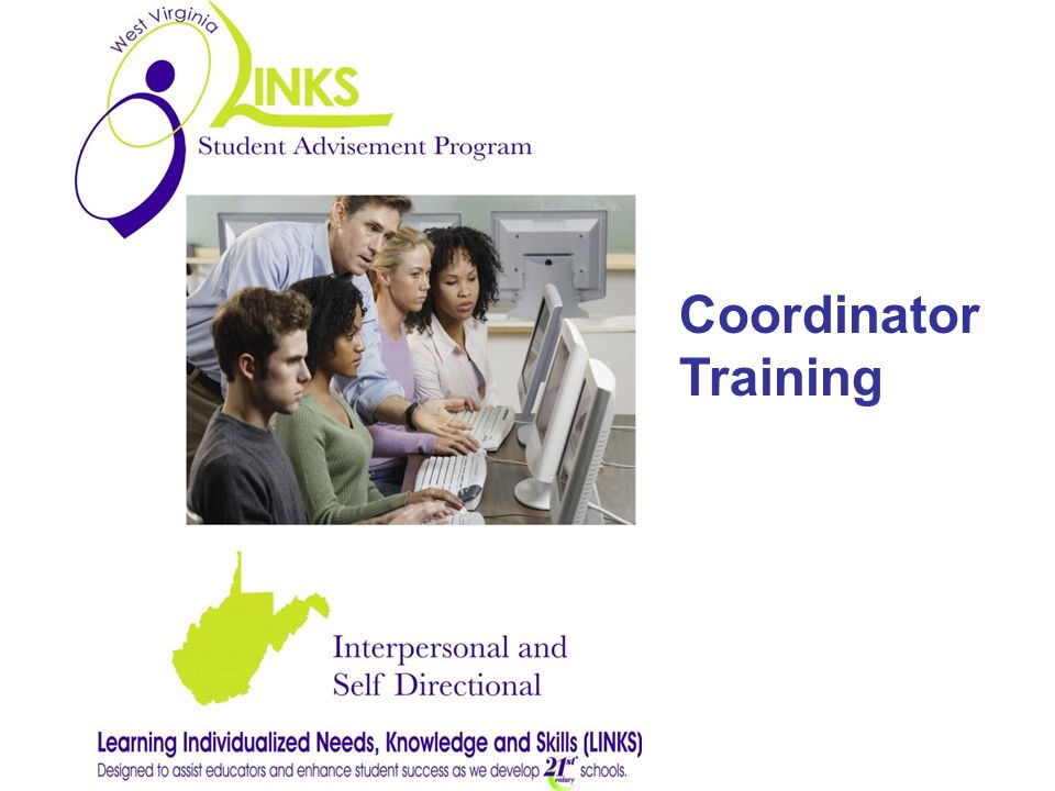LINKS is a Comprehensive student-centered advising program for students in grades 9-12 Structure to deliver specific academic, career, and personal/social content standards Support to students as they transition from school to school in West Virginia and into post- secondary opportunities