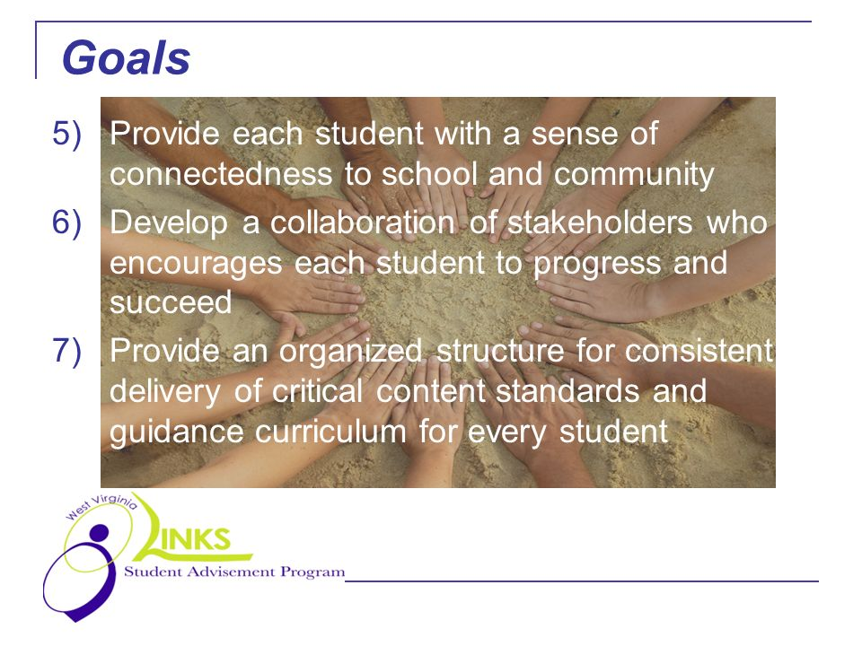 5)Provide each student with a sense of connectedness to school and community 6)Develop a collaboration of stakeholders who encourages each student to progress and succeed 7)Provide an organized structure for consistent delivery of critical content standards and guidance curriculum for every student