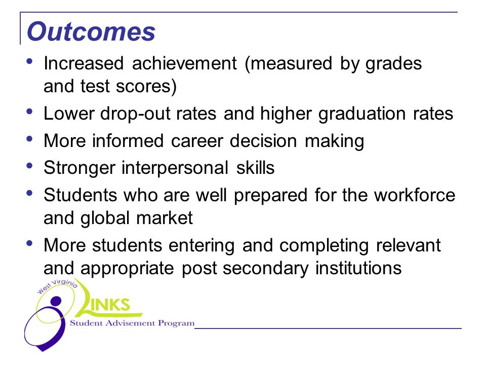 Outcomes Increased achievement (measured by grades and test scores) Lower drop-out rates and higher graduation rates More informed career decision making Stronger interpersonal skills Students who are well prepared for the workforce and global market More students entering and completing relevant and appropriate post secondary institutions