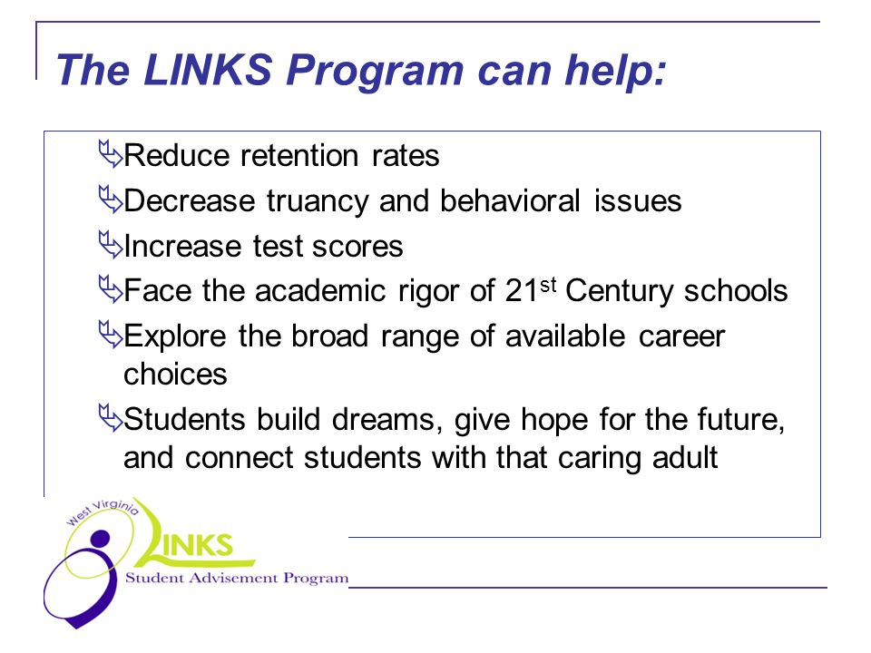The LINKS Program can help: Reduce retention rates Decrease truancy and behavioral issues Increase test scores Face the academic rigor of 21 st Century schools Explore the broad range of available career choices Students build dreams, give hope for the future, and connect students with that caring adult