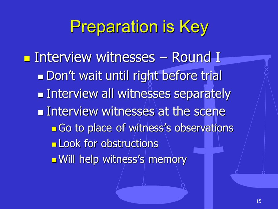 15 Preparation is Key Interview witnesses – Round I Interview witnesses – Round I Dont wait until right before trial Dont wait until right before tria