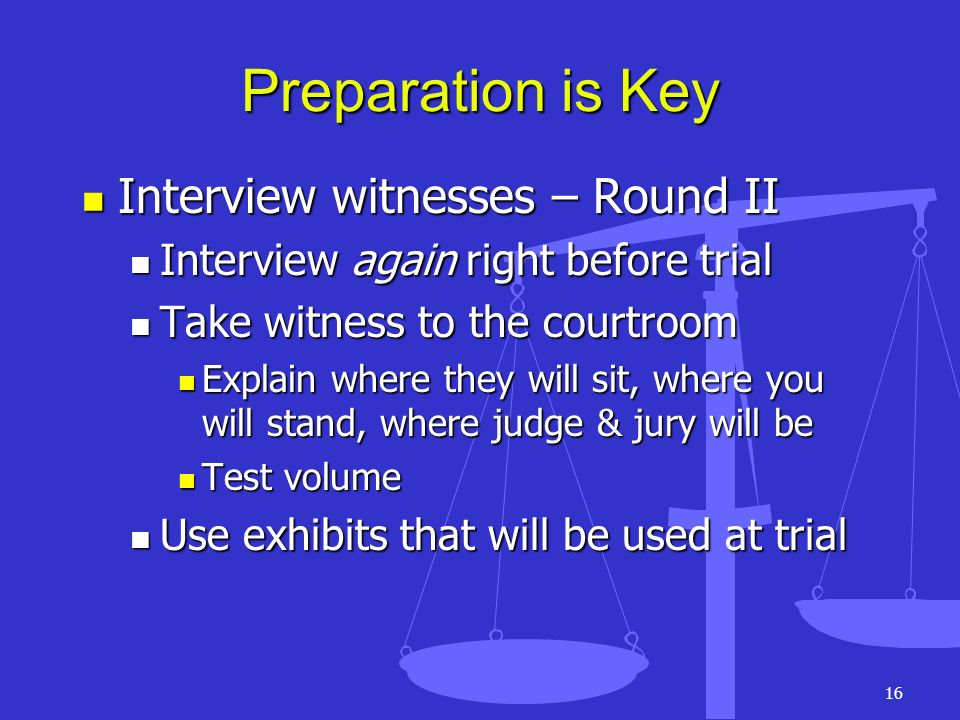 16 Preparation is Key Interview witnesses – Round II Interview witnesses – Round II Interview again right before trial Interview again right before tr