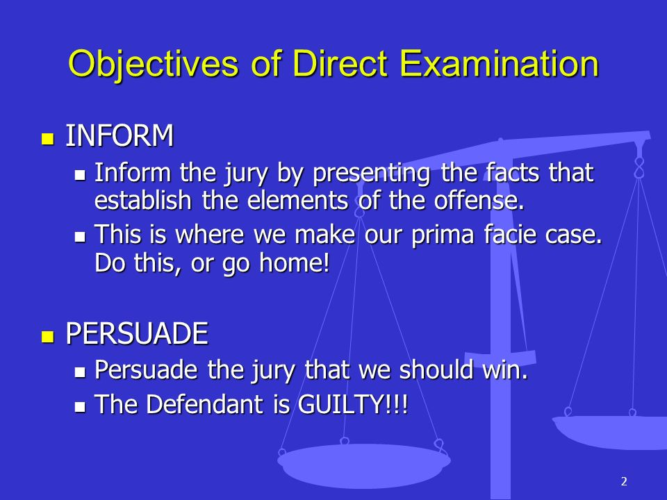 2 Objectives of Direct Examination INFORM INFORM Inform the jury by presenting the facts that establish the elements of the offense. Inform the jury b